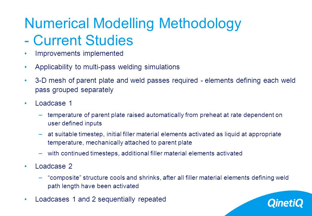 21 Numerical Modelling Methodology - Current Studies Improvements implemented Applicability to multi-pass welding simulations 3-D mesh of parent plate