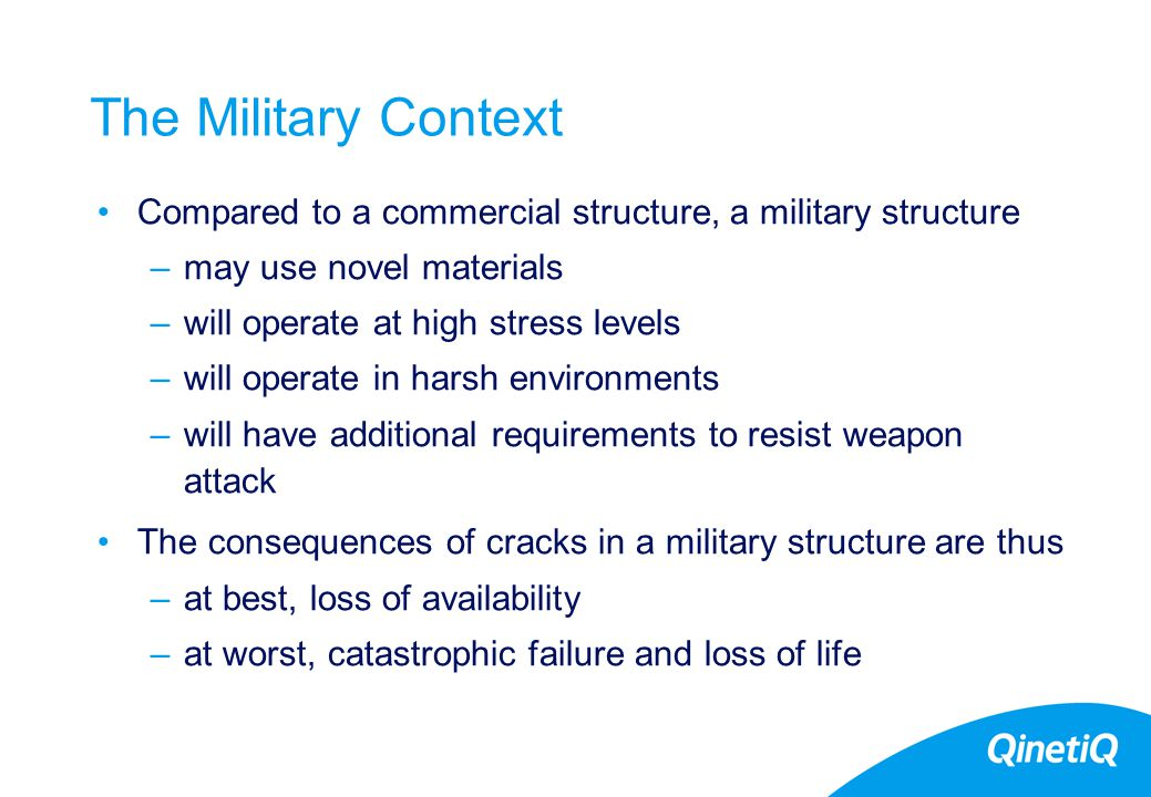 5 The Military Context Compared to a commercial structure, a military structure –may use novel materials –will operate at high stress levels –will operate in harsh environments –will have additional requirements to resist weapon attack The consequences of cracks in a military structure are thus –at best, loss of availability –at worst, catastrophic failure and loss of life