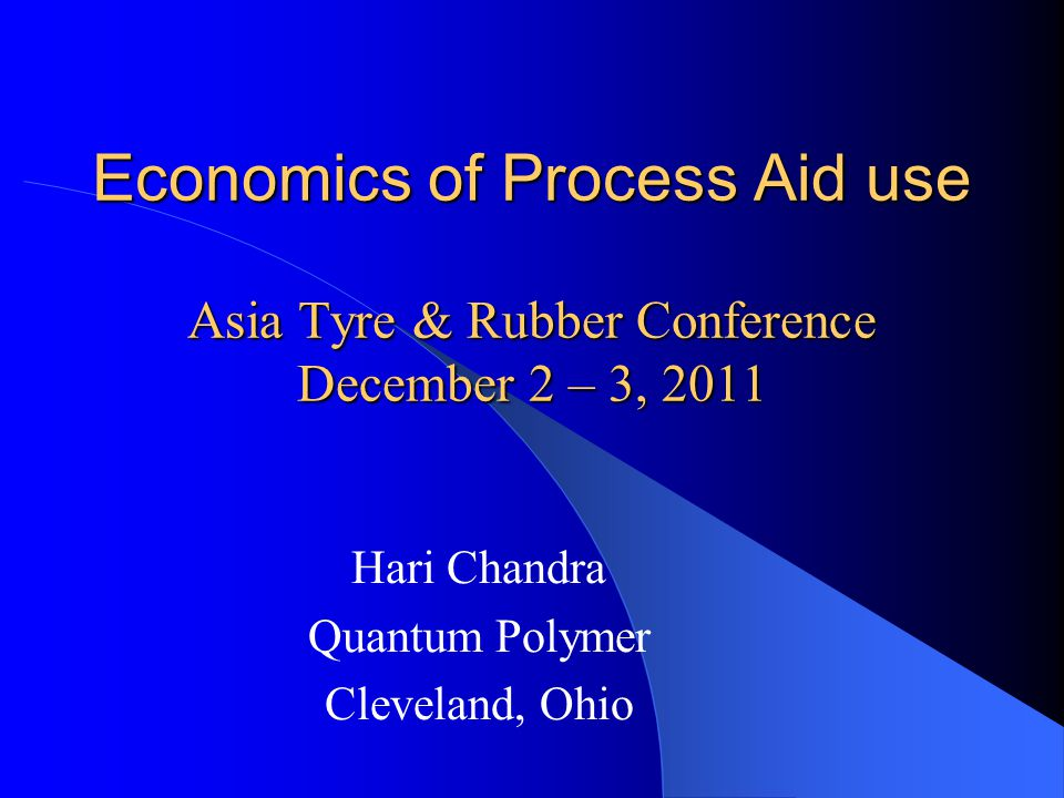 Economics of Process Aid use Asia Tyre & Rubber Conference December 2 – 3, 2011 Hari Chandra Quantum Polymer Cleveland, Ohio
