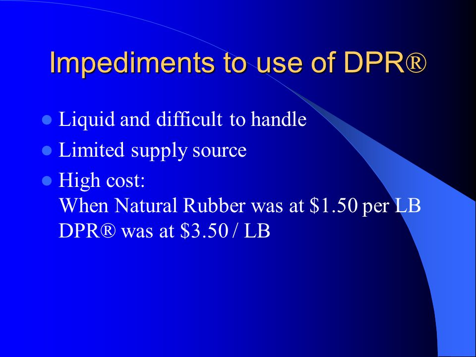 Impediments to use of DPR ® Liquid and difficult to handle Limited supply source High cost: When Natural Rubber was at $1.50 per LB DPR® was at $3.50 / LB
