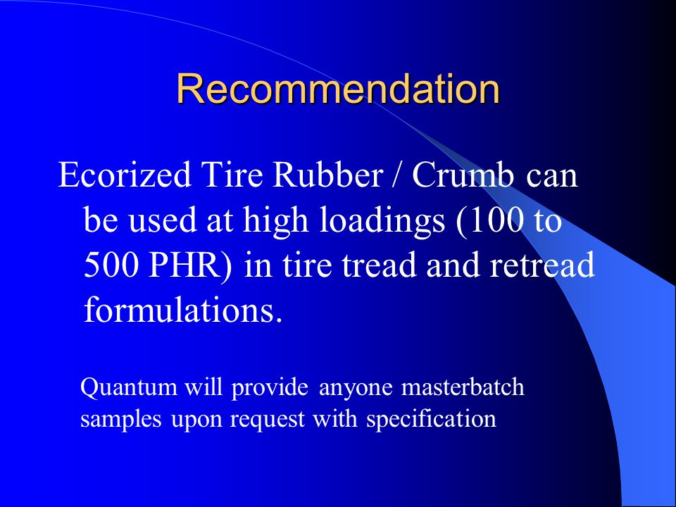Recommendation Ecorized Tire Rubber / Crumb can be used at high loadings (100 to 500 PHR) in tire tread and retread formulations.