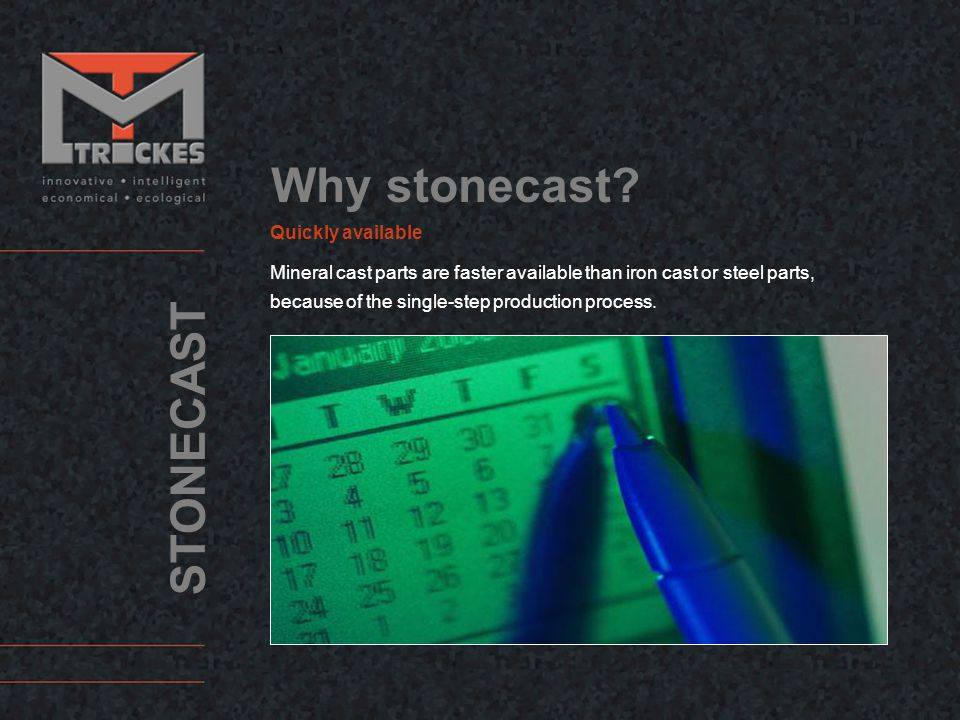 STONECAST Quickly available Mineral cast parts are faster available than iron cast or steel parts, because of the single-step production process.