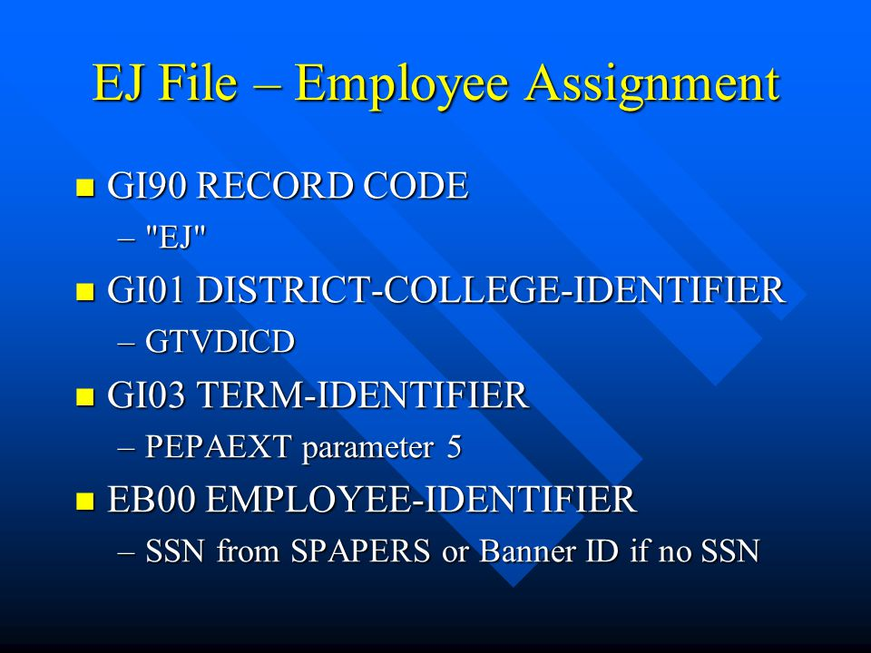 EJ File (cont) EJ01 EMPLOYEE-ASSIGNMENT-TYPE EJ01 EMPLOYEE-ASSIGNMENT-TYPE –Non-Faculty – NTRPCLS Employee Skill is not 2' »If EB07=1, First character is A, other wise S »Second character determined by NBAJOBS Status –Faculty »Instructional – SIAASGN/SIALVAS - Asty (first 2 characters) STVASTY »Non-Instructional – Non-Instructional Assignment screen of SIAASGN/SIALVAS – Asty (need to scroll to see) EJ02 EMPLOYEE-ASSIGN-LEAVE-STATUS EJ02 EMPLOYEE-ASSIGN-LEAVE-STATUS –Non-Faculty »Second character of Job Change Type on PTRJCRE or 'Y' –Faculty »Third character of Asty on SIAASGN/SIALVAS or 'Y'