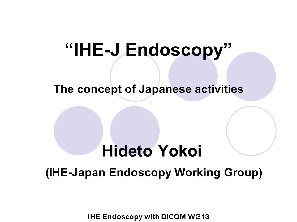 IHE Endoscopy with DICOM WG13 Outline Background Summarize the activities by IHE-J in digestive endoscopy scene  Characteristics of workflow of endoscopy Discussion