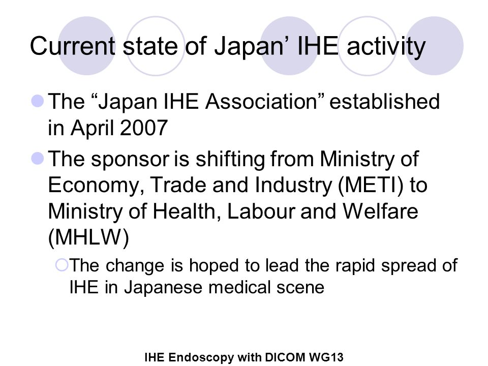 IHE Endoscopy with DICOM WG13 Current state of Japan' IHE activity The Japan IHE Association established in April 2007 The sponsor is shifting from Ministry of Economy, Trade and Industry (METI) to Ministry of Health, Labour and Welfare (MHLW)  The change is hoped to lead the rapid spread of IHE in Japanese medical scene