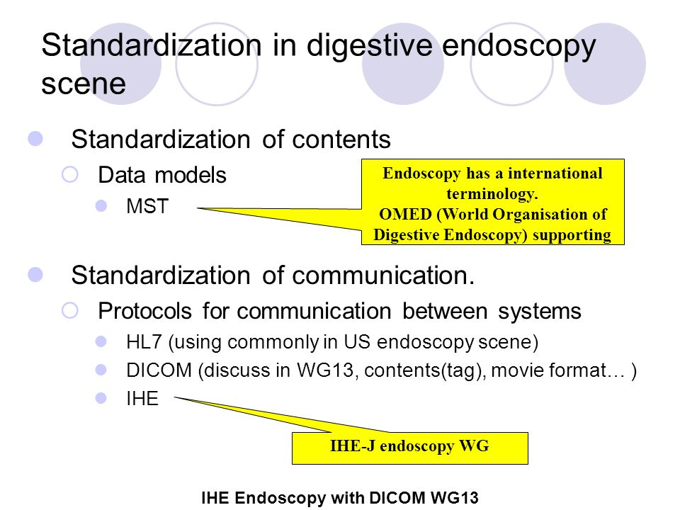 IHE Endoscopy with DICOM WG13 Activities of IHE-J Endoscopy WG Technical Framework I Japanese version completed, Public comments invited: April 2006 The English version created: September 2006 TF II is now being created (by JAHIS) Preparation for implementation is being conducted in Kagawa University Hospital  By Olympus, Fujitsu, JR west, DGS computer, Seafic software Mutual connection with DICOM WG13 (Visible Light) Informal meeting in RSNA 2006: November 29 Plan: Connectathon in 2007, Year 2 document (discussion of new scenarios such as colonoscopy and laparoscopy)