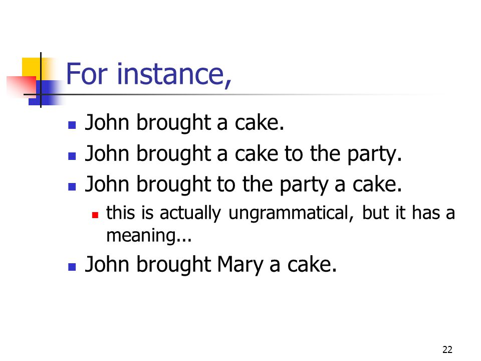 22 For instance, John brought a cake.John brought a cake to the party.