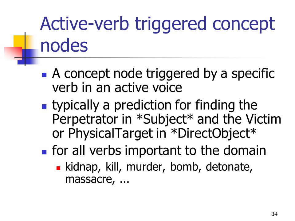 34 Active-verb triggered concept nodes A concept node triggered by a specific verb in an active voice typically a prediction for finding the Perpetrator in *Subject* and the Victim or PhysicalTarget in *DirectObject* for all verbs important to the domain kidnap, kill, murder, bomb, detonate, massacre,...