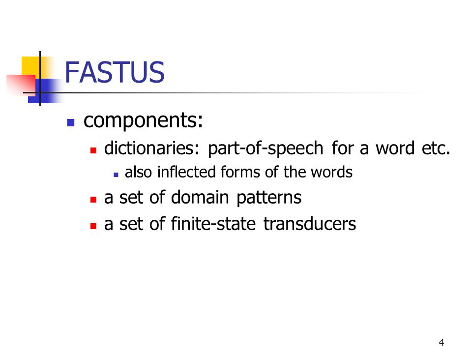 4 FASTUS components: dictionaries: part-of-speech for a word etc.