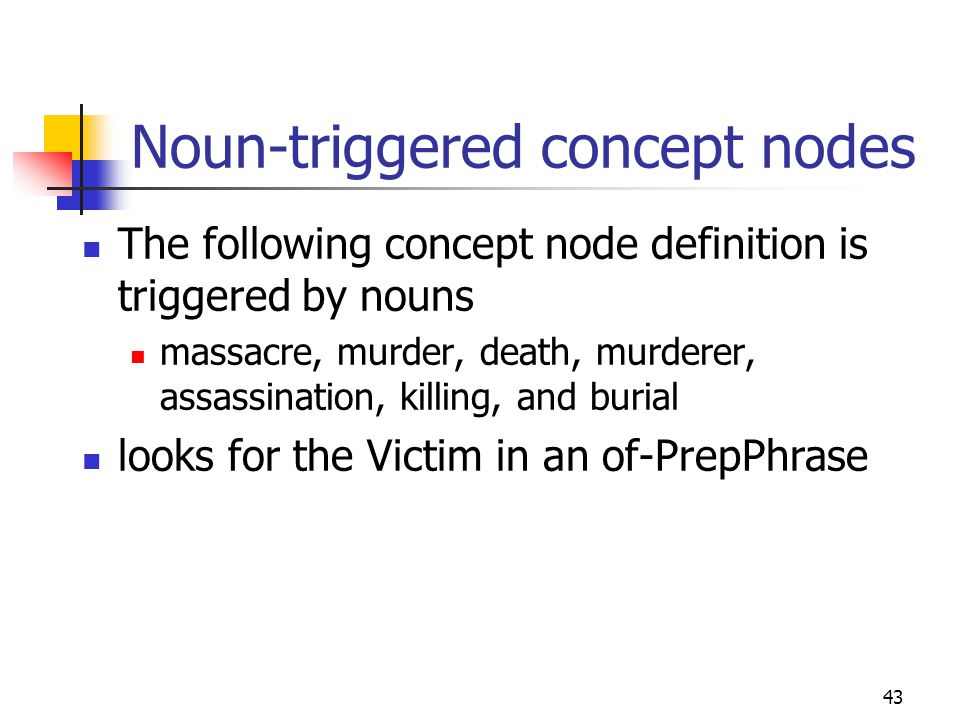 43 Noun-triggered concept nodes The following concept node definition is triggered by nouns massacre, murder, death, murderer, assassination, killing, and burial looks for the Victim in an of-PrepPhrase