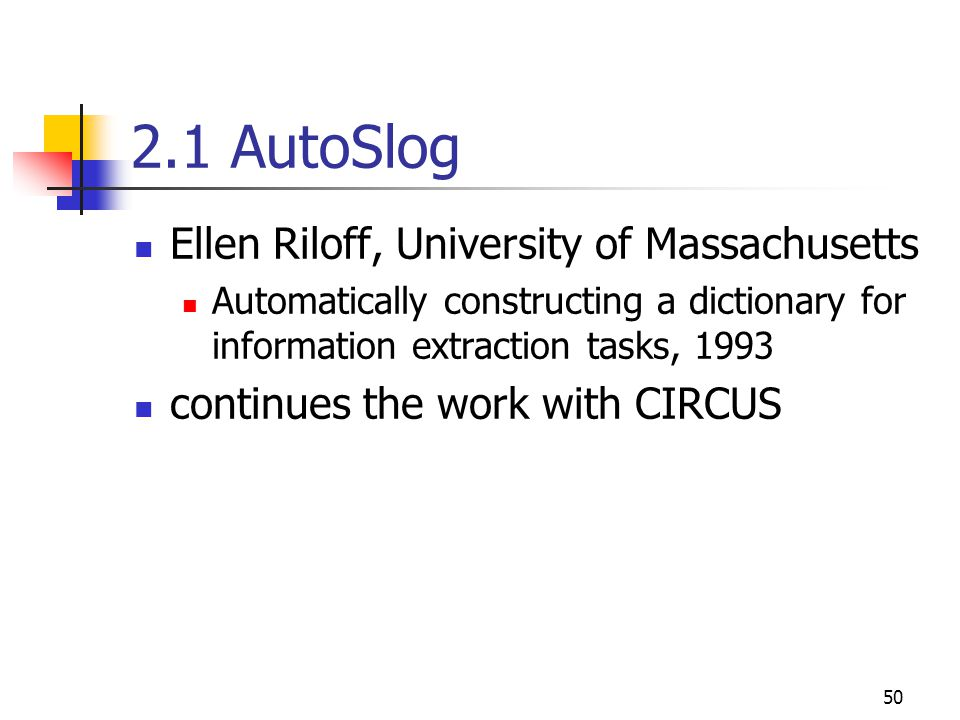 50 2.1 AutoSlog Ellen Riloff, University of Massachusetts Automatically constructing a dictionary for information extraction tasks, 1993 continues the work with CIRCUS