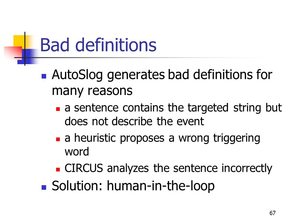 67 Bad definitions AutoSlog generates bad definitions for many reasons a sentence contains the targeted string but does not describe the event a heuristic proposes a wrong triggering word CIRCUS analyzes the sentence incorrectly Solution: human-in-the-loop