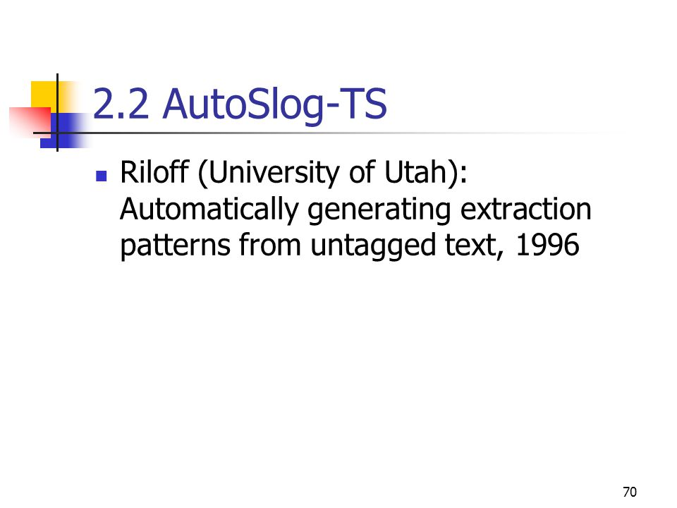 70 2.2 AutoSlog-TS Riloff (University of Utah): Automatically generating extraction patterns from untagged text, 1996