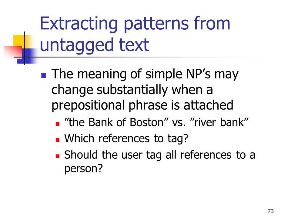 73 Extracting patterns from untagged text The meaning of simple NP's may change substantially when a prepositional phrase is attached the Bank of Boston vs.