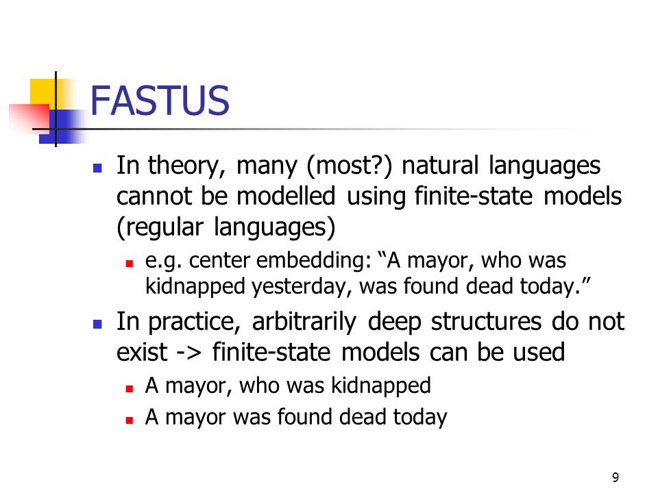9 FASTUS In theory, many (most?) natural languages cannot be modelled using finite-state models (regular languages) e.g.