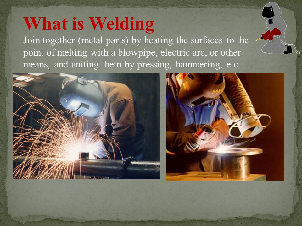 What is Welding Join together (metal parts) by heating the surfaces to the point of melting with a blowpipe, electric arc, or other means, and uniting them by pressing, hammering, etc