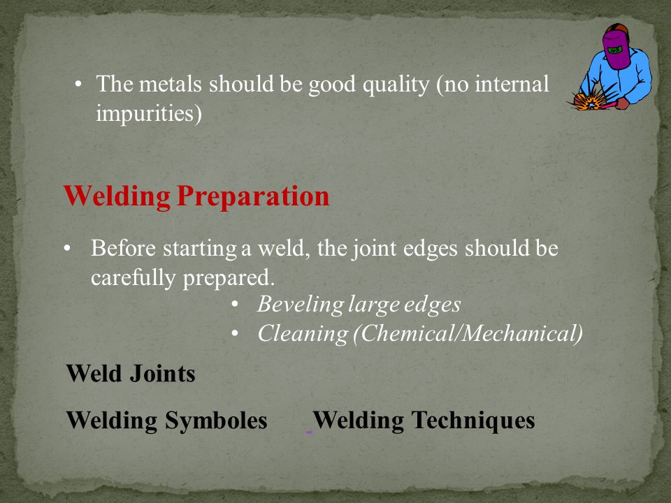 The metals should be good quality (no internal impurities) Welding Preparation Before starting a weld, the joint edges should be carefully prepared.