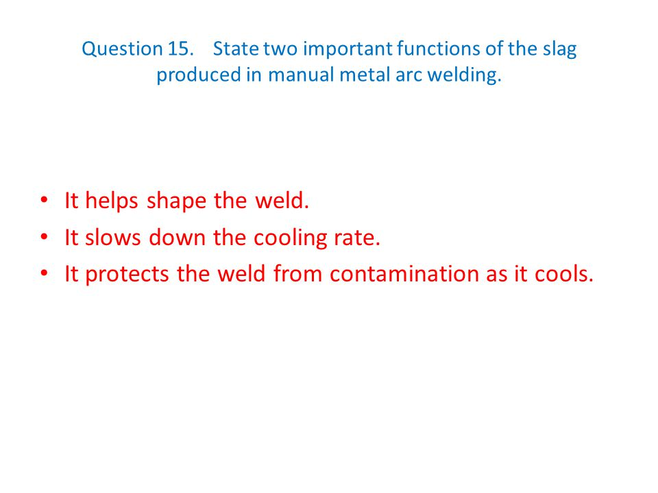 Question 15.State two important functions of the slag produced in manual metal arc welding. It helps shape the weld. It slows down the cooling rate. I