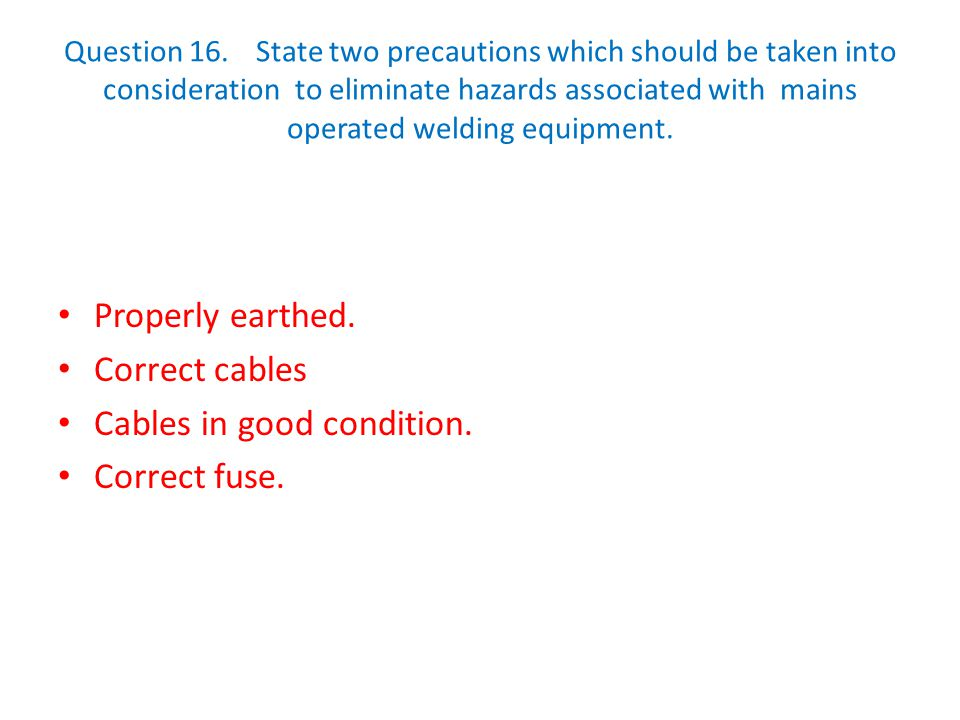 Question 16.State two precautions which should be taken into consideration to eliminate hazards associated with mains operated welding equipment. Prop