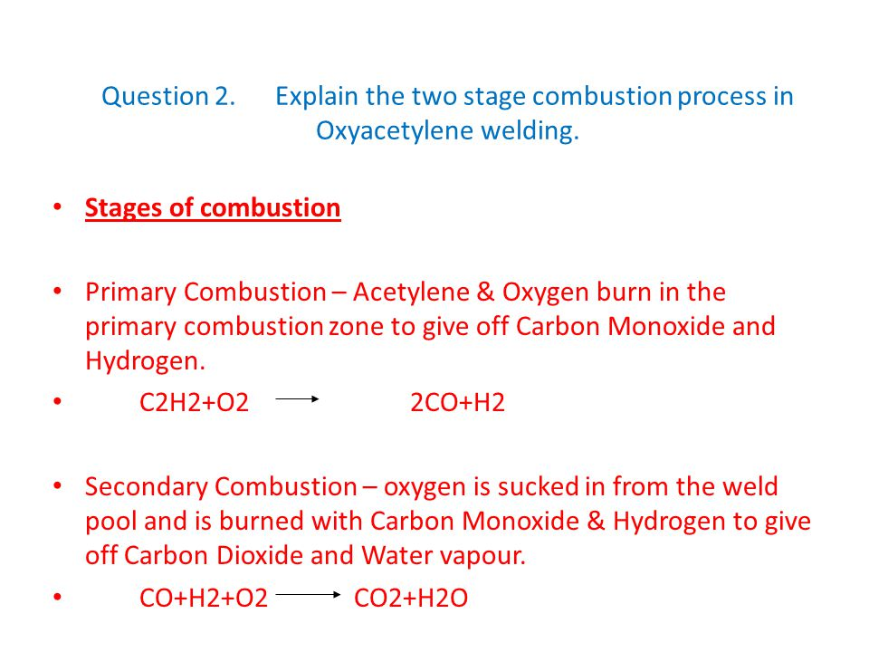 Question 2.Explain the two stage combustion process in Oxyacetylene welding. Stages of combustion Primary Combustion – Acetylene & Oxygen burn in the