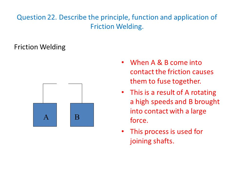 Question 22. Describe the principle, function and application of Friction Welding. Friction Welding When A & B come into contact the friction causes t