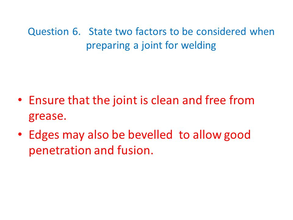 Question 6. State two factors to be considered when preparing a joint for welding Ensure that the joint is clean and free from grease. Edges may also