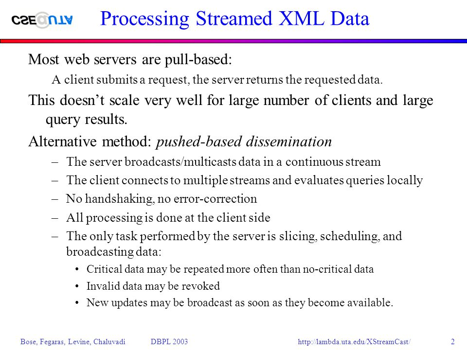http://lambda.uta.edu/XStreamCast/ Bose, Fegaras, Levine, Chaluvadi DBPL 20032 Processing Streamed XML Data Most web servers are pull-based: A client submits a request, the server returns the requested data.