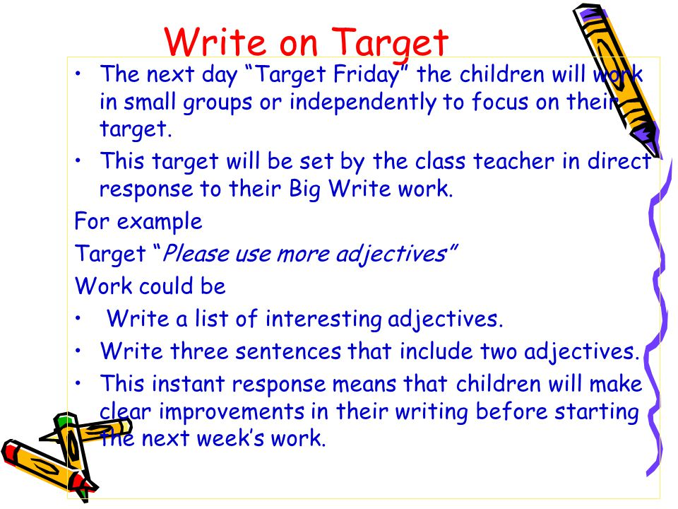 "Write on Target The next day ""Target Friday"" the children will work in small groups or independently to focus on their target. This target will be set"