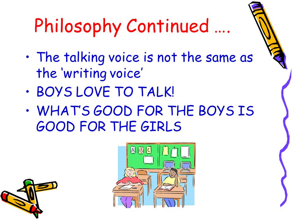 Philosophy Continued …. The talking voice is not the same as the 'writing voice' BOYS LOVE TO TALK! WHAT'S GOOD FOR THE BOYS IS GOOD FOR THE GIRLS