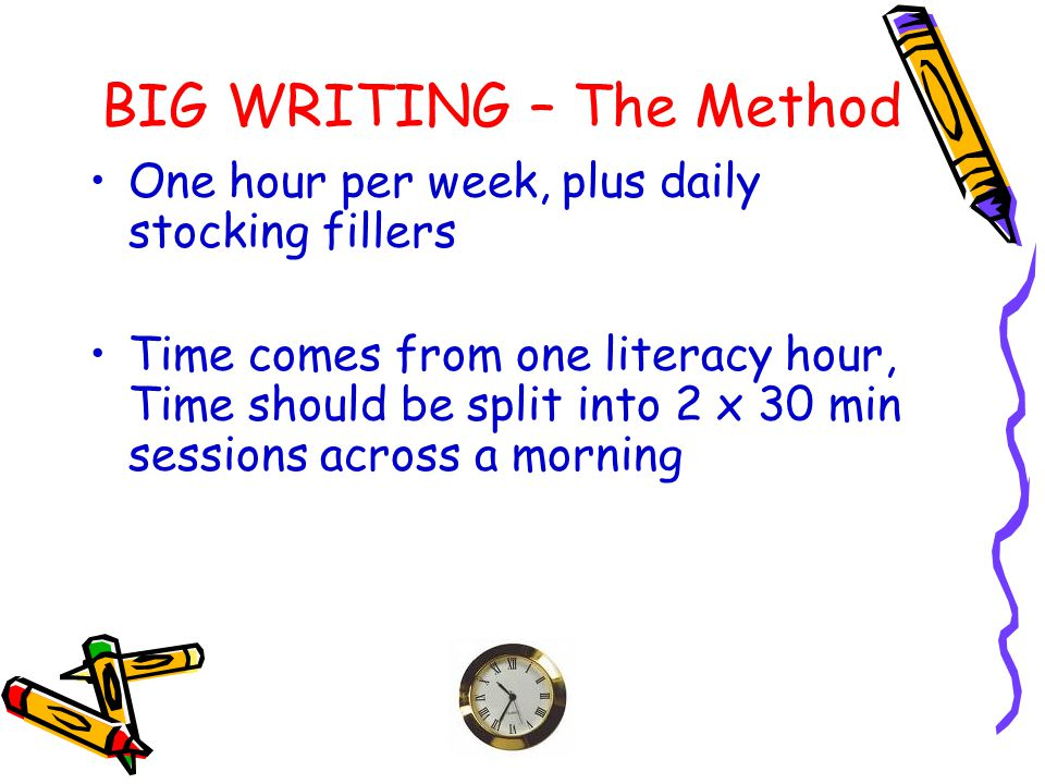 BIG WRITING – The Method One hour per week, plus daily stocking fillers Time comes from one literacy hour, Time should be split into 2 x 30 min sessio