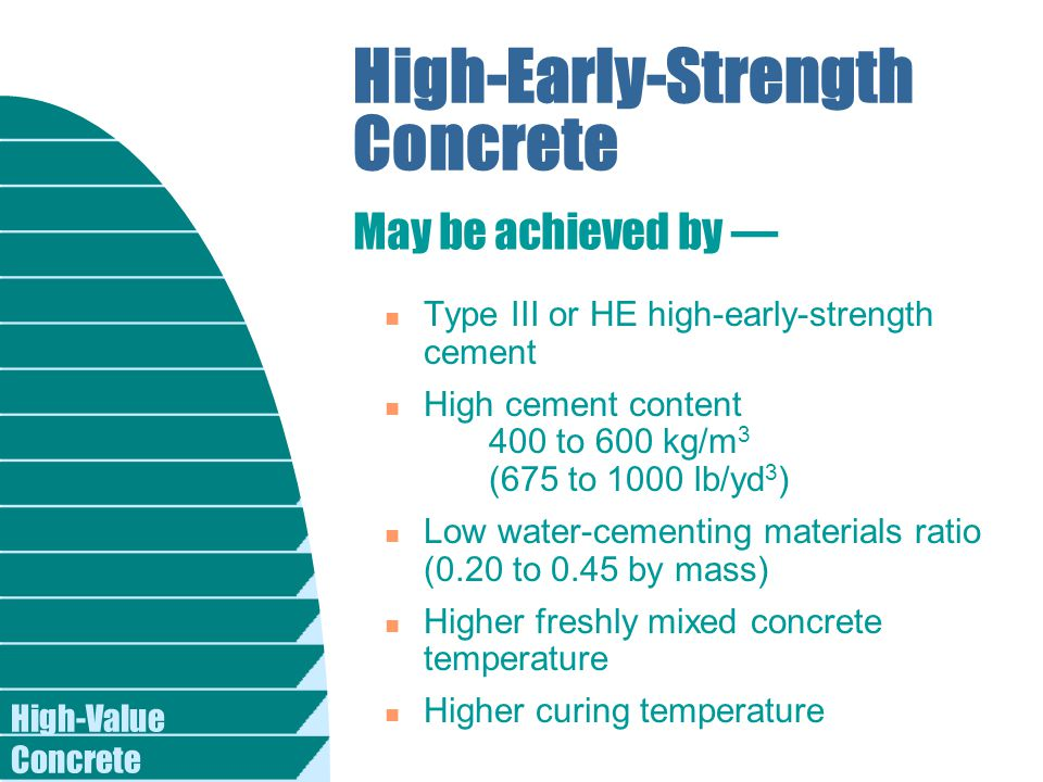 High-Value Concrete High-Early-Strength Concrete n Type III or HE high-early-strength cement n High cement content 400 to 600 kg/m 3 (675 to 1000 lb/yd 3 ) n Low water-cementing materials ratio (0.20 to 0.45 by mass) n Higher freshly mixed concrete temperature n Higher curing temperature May be achieved by —