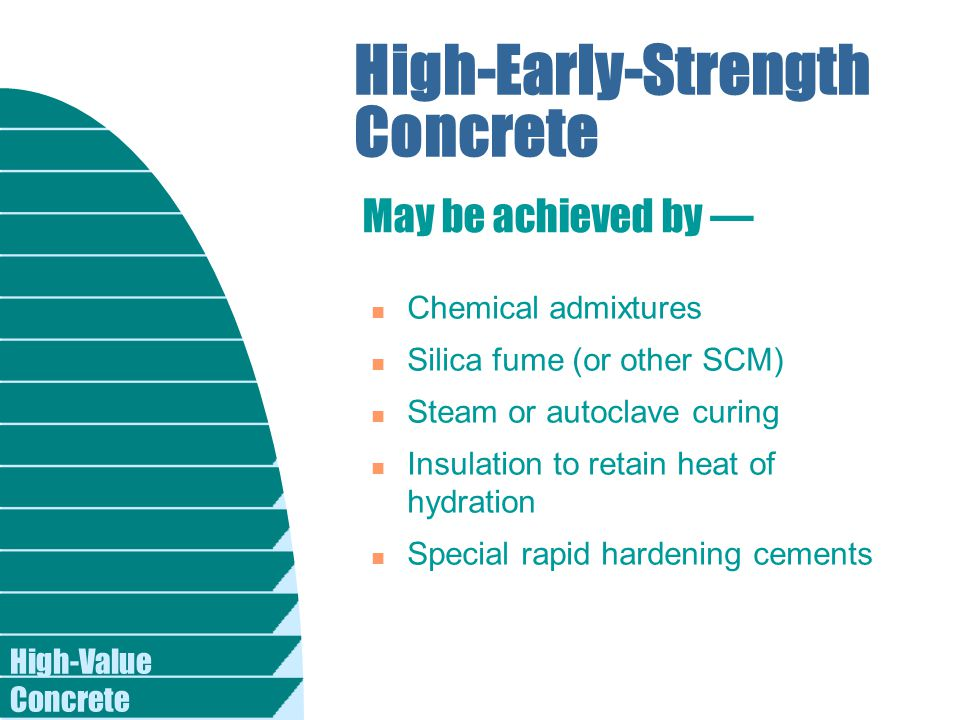 High-Value Concrete High-Early-Strength Concrete n Chemical admixtures n Silica fume (or other SCM) n Steam or autoclave curing n Insulation to retain heat of hydration n Special rapid hardening cements May be achieved by —
