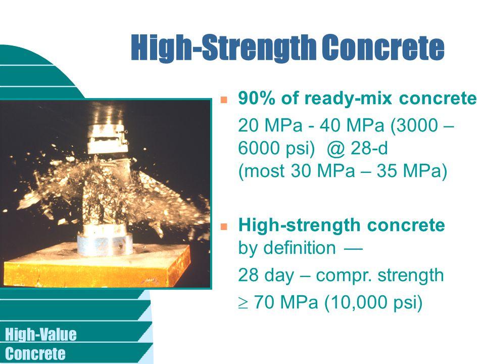 High-Value Concrete High-Strength Concrete n 90% of ready-mix concrete 20 MPa - 40 MPa (3000 – 6000 psi) @ 28-d (most 30 MPa – 35 MPa) n High-strength concrete by definition — 28 day – compr.
