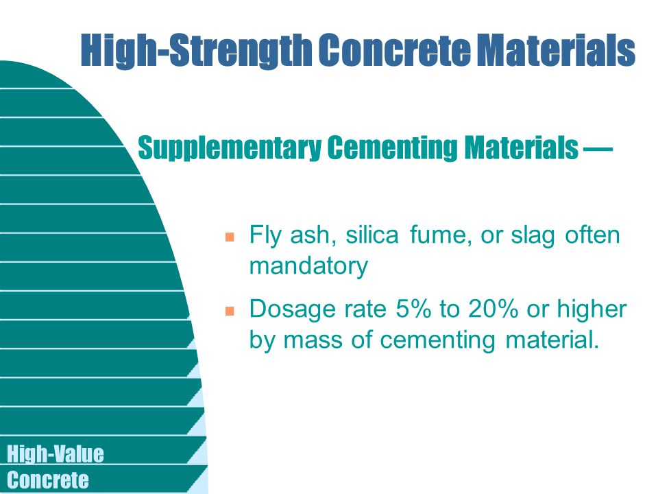 High-Value Concrete High-Strength Concrete Materials n Fly ash, silica fume, or slag often mandatory n Dosage rate 5% to 20% or higher by mass of cementing material.