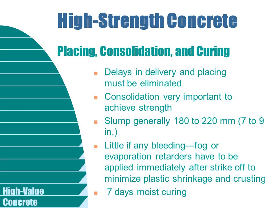 High-Value Concrete High-Strength Concrete n Delays in delivery and placing must be eliminated n Consolidation very important to achieve strength n Slump generally 180 to 220 mm (7 to 9 in.) n Little if any bleeding—fog or evaporation retarders have to be applied immediately after strike off to minimize plastic shrinkage and crusting n 7 days moist curing Placing, Consolidation, and Curing
