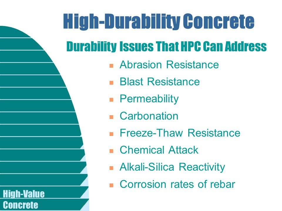 High-Value Concrete High-Durability Concrete n Abrasion Resistance n Blast Resistance n Permeability n Carbonation n Freeze-Thaw Resistance n Chemical Attack n Alkali-Silica Reactivity n Corrosion rates of rebar Durability Issues That HPC Can Address