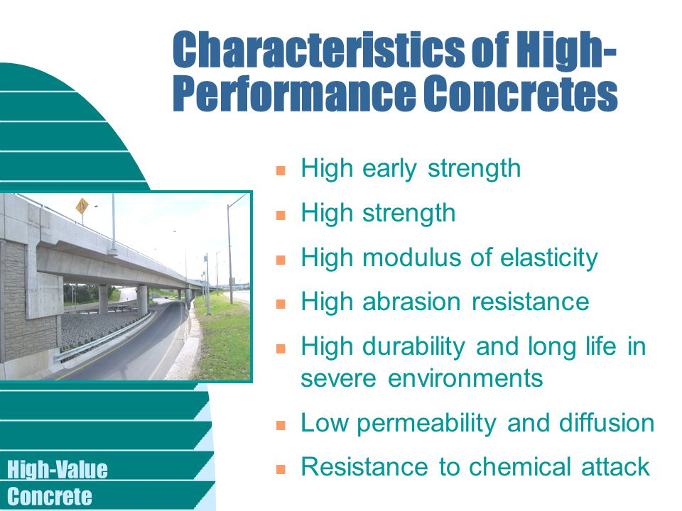 Characteristics of High- Performance Concretes n High early strength n High strength n High modulus of elasticity n High abrasion resistance n High durability and long life in severe environments n Low permeability and diffusion n Resistance to chemical attack