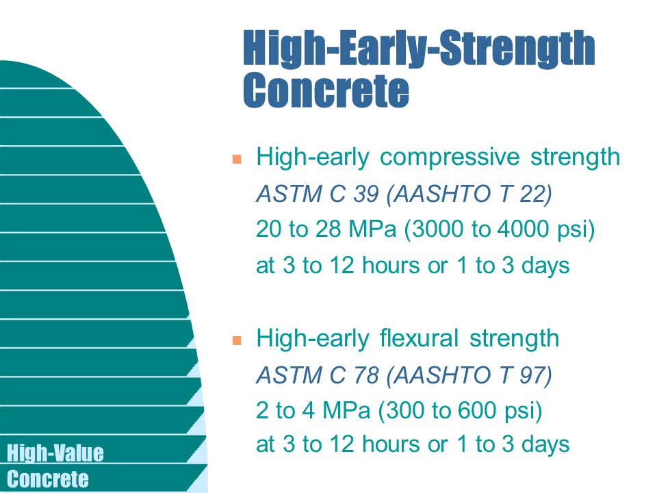 High-Value Concrete High-Early-Strength Concrete n High-early compressive strength ASTM C 39 (AASHTO T 22) 20 to 28 MPa (3000 to 4000 psi) at 3 to 12 hours or 1 to 3 days n High-early flexural strength ASTM C 78 (AASHTO T 97) 2 to 4 MPa (300 to 600 psi) at 3 to 12 hours or 1 to 3 days