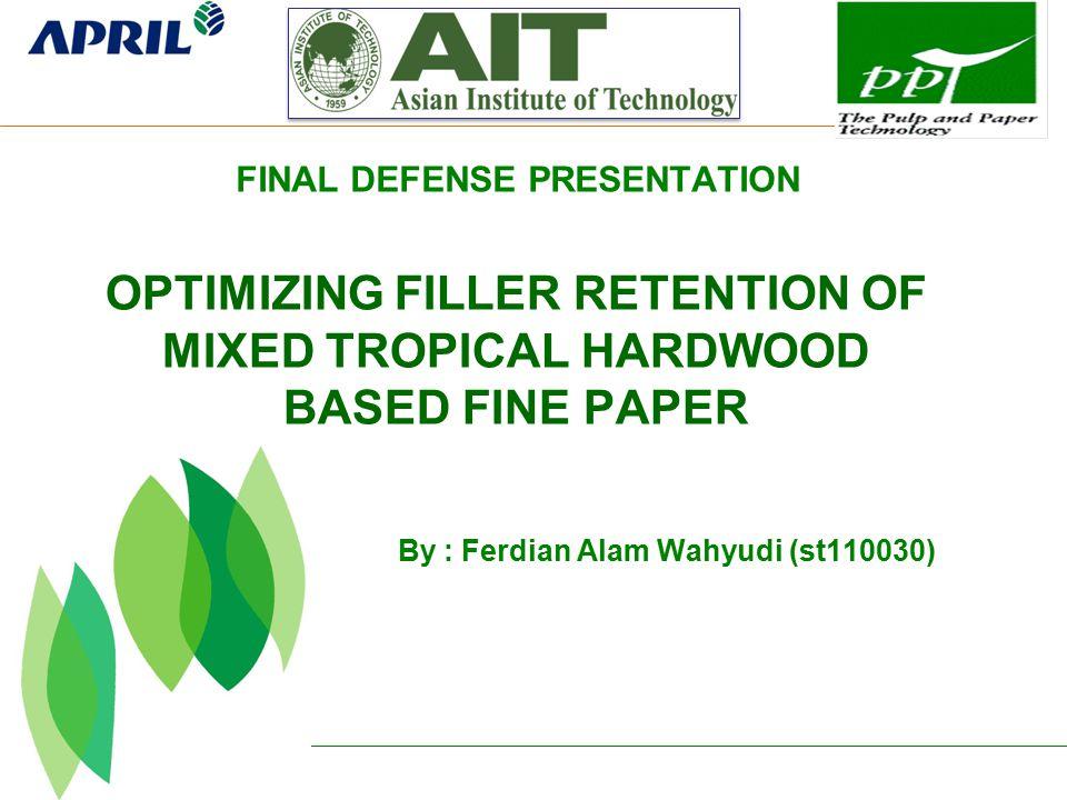 By : Ferdian Alam Wahyudi (st110030) OPTIMIZING FILLER RETENTION OF MIXED TROPICAL HARDWOOD BASED FINE PAPER FINAL DEFENSE PRESENTATION