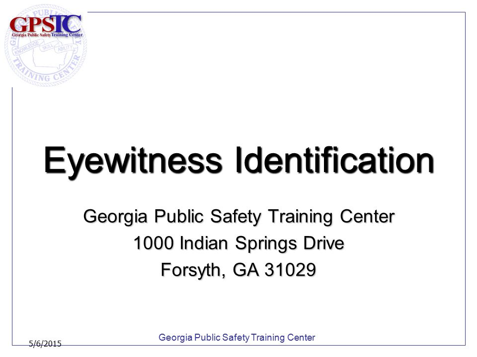 Georgia Public Safety Training Center 5/6/2015 Eyewitness Identification House Resolution 1071, urging all Law enforcement agencies to adopt the best practices of eye witness Identification by departmental policy