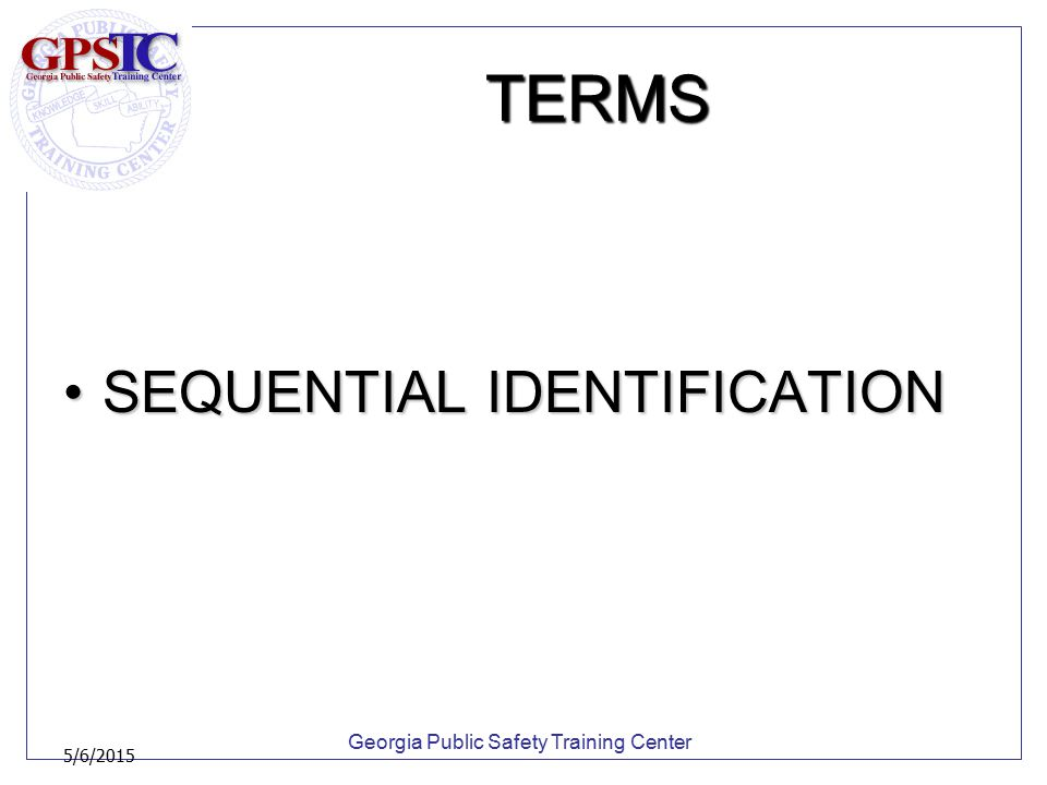 Georgia Public Safety Training Center 5/6/2015 TERMS SEQUENTIAL IDENTIFICATIONSEQUENTIAL IDENTIFICATION