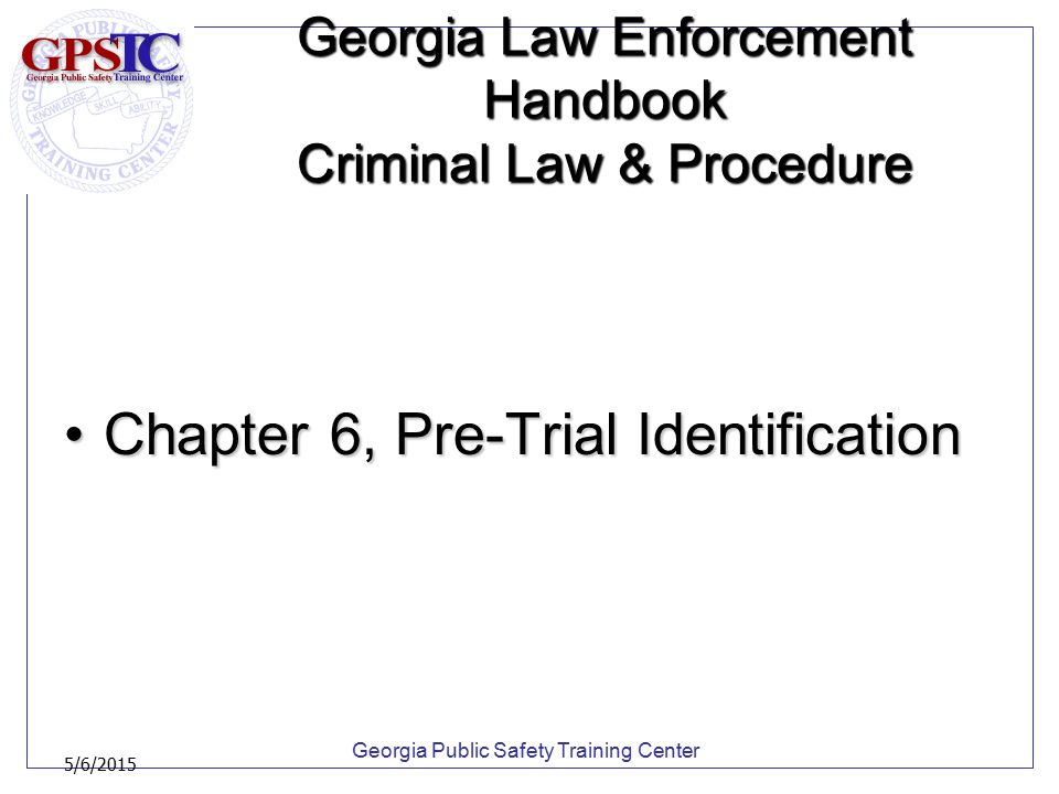 Georgia Public Safety Training Center 5/6/2015 Georgia Law Enforcement Handbook Criminal Law & Procedure Chapter 6, Pre-Trial IdentificationChapter 6,