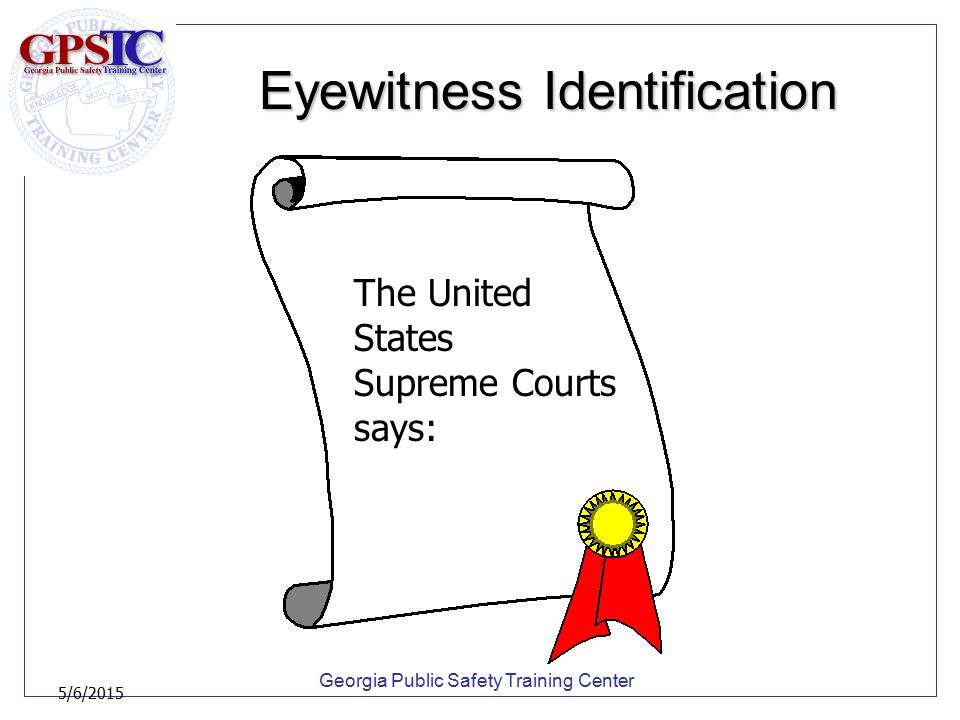 Georgia Public Safety Training Center 5/6/2015 Eyewitness Identification The United States Supreme Courts says: