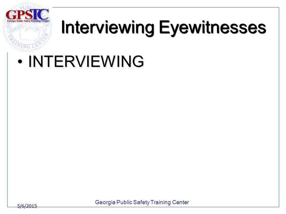 Georgia Public Safety Training Center 5/6/2015 Interviewing Eyewitnesses INTERVIEWINGINTERVIEWING