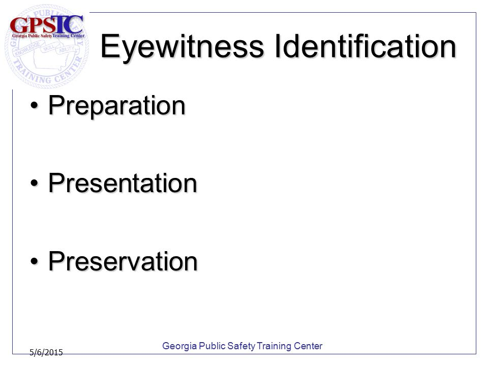 Georgia Public Safety Training Center 5/6/2015 Eyewitness Identification PreparationPreparation PresentationPresentation PreservationPreservation