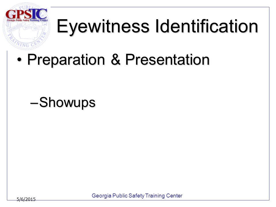 Georgia Public Safety Training Center 5/6/2015 Eyewitness Identification Preparation & PresentationPreparation & Presentation –Showups