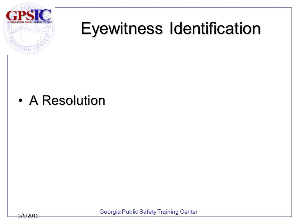 Georgia Public Safety Training Center 5/6/2015 PRESENTATION Physical lineupsPhysical lineups –Advise the witness that regardless of whether an identification is made, law enforcement will continue to investigate the crime