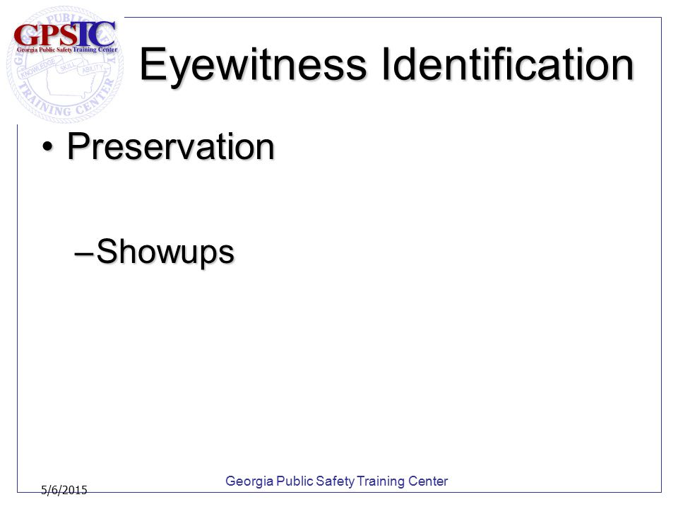 Georgia Public Safety Training Center 5/6/2015 Eyewitness Identification PreservationPreservation –Showups