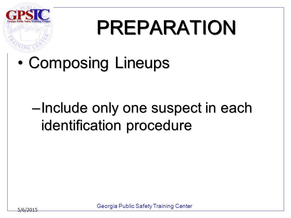 Georgia Public Safety Training Center 5/6/2015 PREPARATION Composing LineupsComposing Lineups –Include only one suspect in each identification procedu