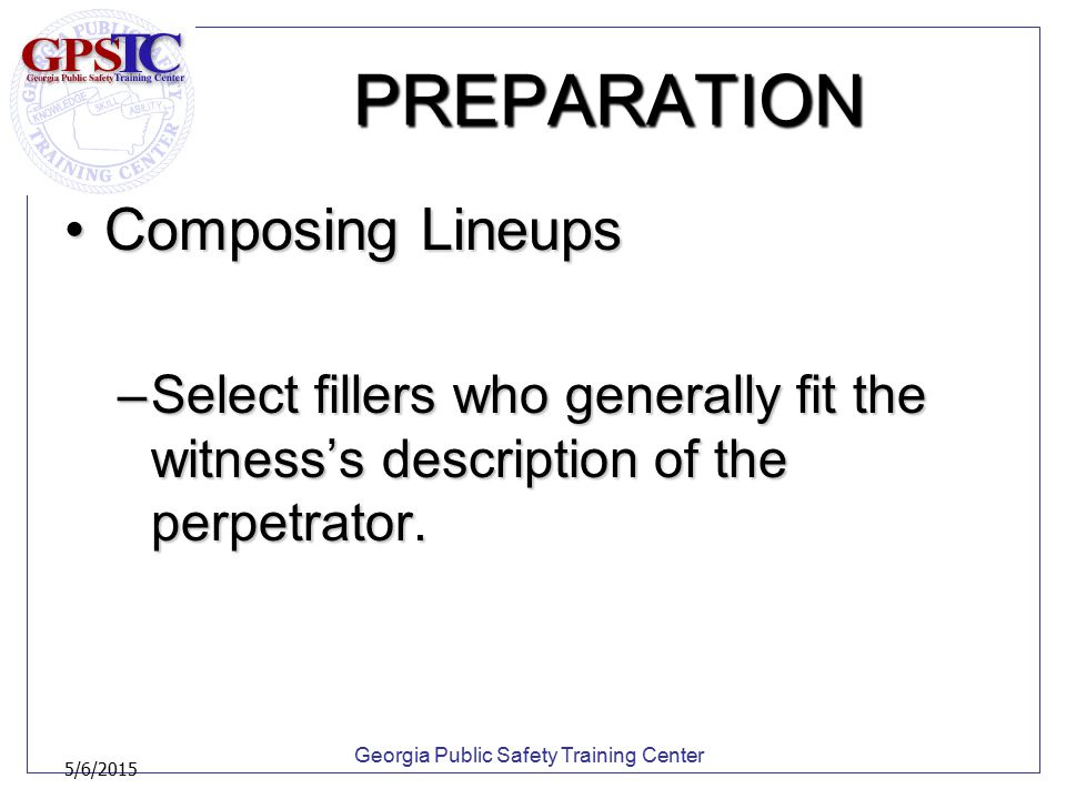 Georgia Public Safety Training Center 5/6/2015 PREPARATION Composing LineupsComposing Lineups –Select fillers who generally fit the witness's descript